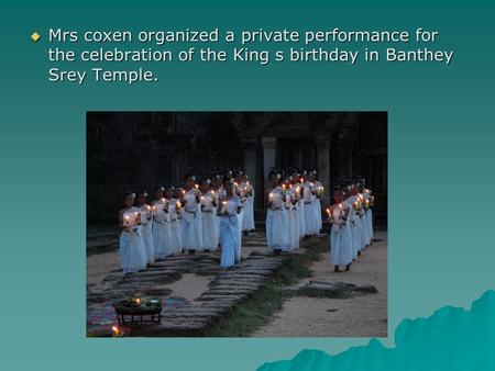  Mrs coxen organized a private performance for the celebration of the King s birthday in Banthey Srey Temple.