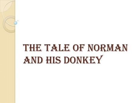 The tale of Norman and his Donkey. This is Norman and his best friend Donkey.