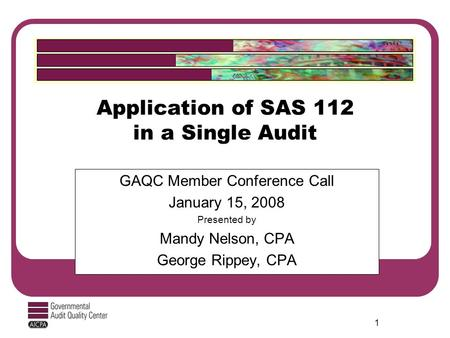 1 Application of SAS 112 in a Single Audit GAQC Member Conference Call January 15, 2008 Presented by Mandy Nelson, CPA George Rippey, CPA.