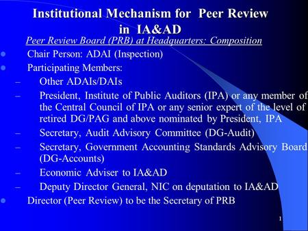1 Institutional Mechanism for Peer Review in IA&AD Peer Review Board (PRB) at Headquarters: Composition Chair Person: ADAI (Inspection) Participating Members: