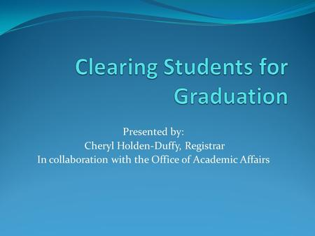 Presented by: Cheryl Holden-Duffy, Registrar In collaboration with the Office of Academic Affairs.