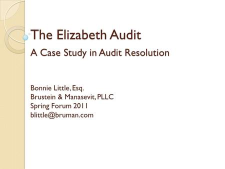 The Elizabeth Audit A Case Study in Audit Resolution The Elizabeth Audit A Case Study in Audit Resolution Bonnie Little, Esq. Brustein & Manasevit, PLLC.