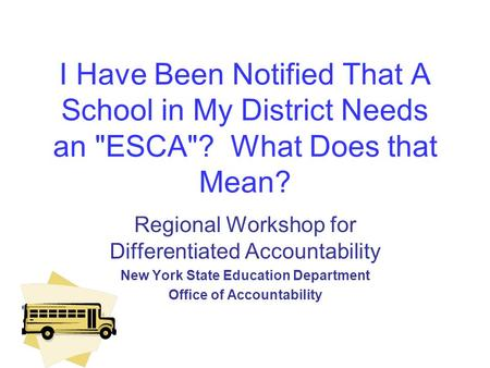 I Have Been Notified That A School in My District Needs an ESCA? What Does that Mean? Regional Workshop for Differentiated Accountability New York State.