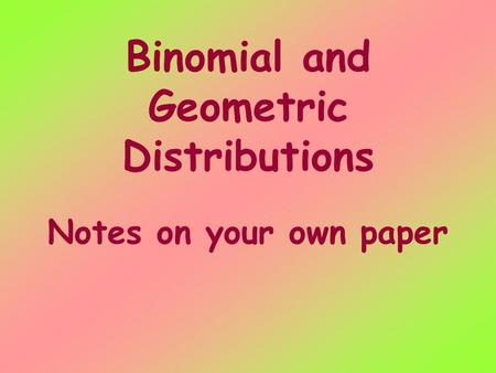 Binomial and Geometric Distributions Notes on your own paper.