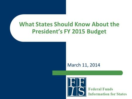 What States Should Know About the President's FY 2015 Budget March 11, 2014 Federal Funds Information for States.