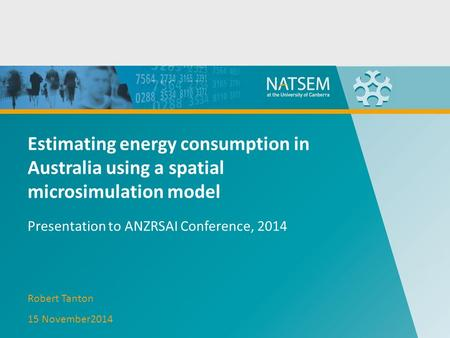 Estimating energy consumption in Australia using a spatial microsimulation model Presentation to ANZRSAI Conference, 2014 Robert Tanton 15 November2014.