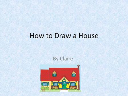 How to Draw a House By Claire. Introduction Do you know how to draw a house? If you do not know come here and ask me. Do you have your materials? Great.