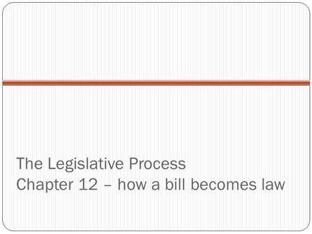 The Legislative Process Chapter 12 – how a bill becomes law.