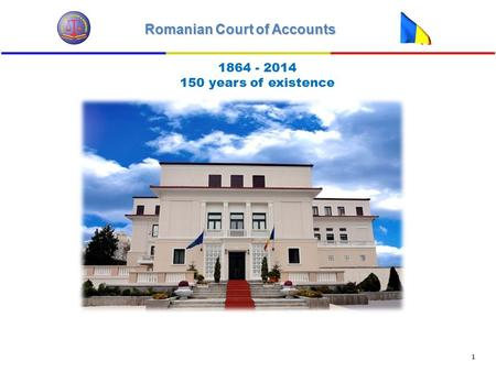 Romanian Court of Accounts 1 1864 - 2014 150 years of existence.