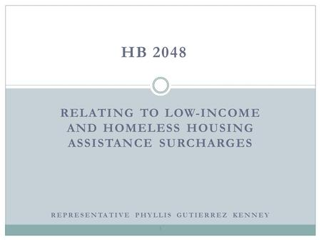 RELATING TO LOW-INCOME AND HOMELESS HOUSING ASSISTANCE SURCHARGES HB 2048 1 REPRESENTATIVE PHYLLIS GUTIERREZ KENNEY.