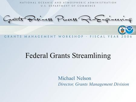 1 Federal Grants Streamlining Michael Nelson Director, Grants Management Division.