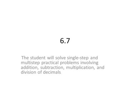 6.7 The student will solve single-step and multistep practical problems involving addition, subtraction, multiplication, and division of decimals.