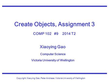 Xiaoying Gao Computer Science Victoria University of Wellington Copyright: Xiaoying Gao, Peter Andreae, Victoria University of Wellington Create Objects,
