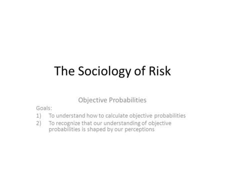 The Sociology of Risk Objective Probabilities Goals: 1)To understand how to calculate objective probabilities 2)To recognize that our understanding of.