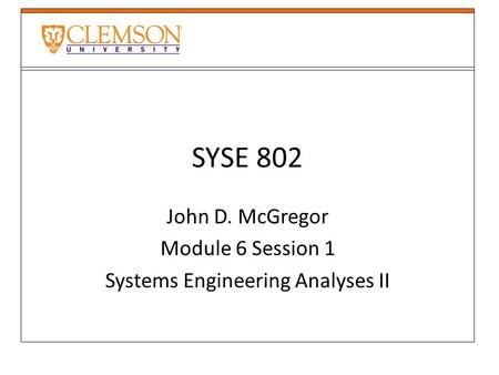 SYSE 802 John D. McGregor Module 6 Session 1 Systems Engineering Analyses II.