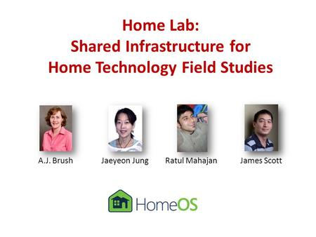 Home Lab: Shared Infrastructure for Home Technology Field Studies A.J. BrushJaeyeon JungRatul MahajanJames Scott.