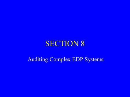 SECTION 8 Auditing Complex EDP Systems. Computer used extensively –simple batch processing –complex on-line, real-time processing Computer affect two.