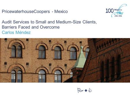 PricewaterhouseCoopers - Mexico Audit Services to Small and Medium-Size Clients, Barriers Faced and Overcome Carlos Méndez PwC.
