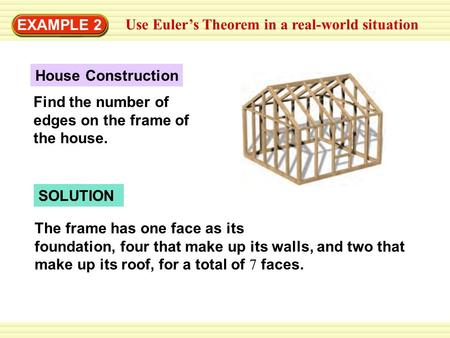 EXAMPLE 2 Use Euler's Theorem in a real-world situation SOLUTION The frame has one face as its foundation, four that make up its walls, and two that make.