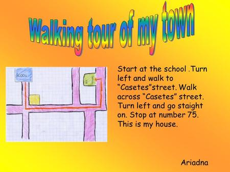 "Start at the school. Turn left and walk to ""Casetes""street. Walk across ""Casetes"" street. Turn left and go staight on. Stop at number 75. This is my house."