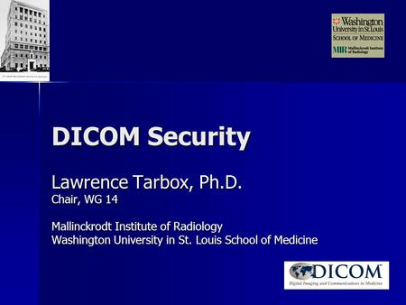 DICOM Security Lawrence Tarbox, Ph.D. Chair, WG 14 Mallinckrodt Institute of Radiology Washington University in St. Louis School of Medicine.