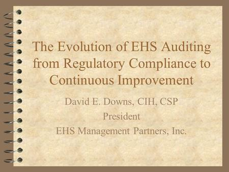 The Evolution of EHS Auditing from Regulatory Compliance to Continuous Improvement David E. Downs, CIH, CSP President EHS Management Partners, Inc.