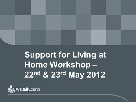 Support for Living at Home Workshop – 22 nd & 23 rd May 2012.
