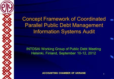 1 Concept Framework of Coordinated Parallel Public Debt Management Information Systems Audit ACCOUNTING CHAMBER OF UKRAINE INTOSAI Working Group of Public.