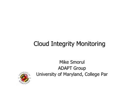 Cloud Integrity Monitoring Mike Smorul ADAPT Group University of Maryland, College Par.