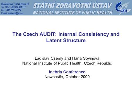 The Czech AUDIT: Internal Consistency and Latent Structure Ladislav Csémy and Hana Sovinová National Institute of Public Health, Czech Republic Inebria.