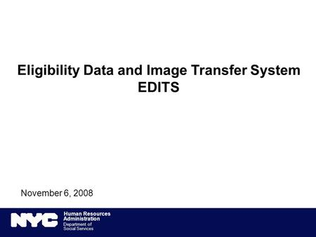 Human Resources Administration Department of Social Services 1 Eligibility Data and Image Transfer System EDITS November 6, 2008.