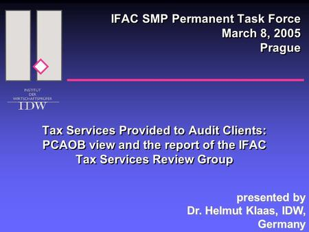 Tax Services Provided to Audit Clients: PCAOB view and the report of the IFAC Tax Services Review Group IFAC SMP Permanent Task Force March 8, 2005 Prague.