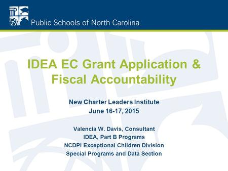 IDEA EC Grant Application & Fiscal Accountability New Charter Leaders Institute June 16-17, 2015 Valencia W. Davis, Consultant IDEA, Part B Programs NCDPI.