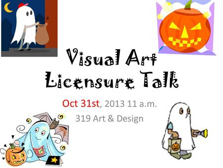 Visual Art Licensure Talk Oct 31st, 2013 11 a.m. 319 Art & Design.