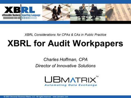 © 2003 Universal Business Matrix, LLC. All rights reserved. www.ubmatrix.com XBRL Considerations for CPAs & CAs in Public Practice XBRL for Audit Workpapers.