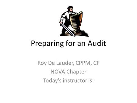 Preparing for an Audit Roy De Lauder, CPPM, CF NOVA Chapter Today's instructor is: