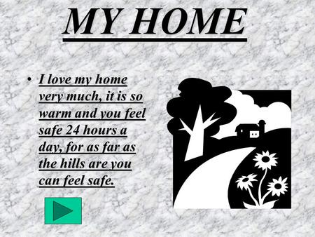 MY HOME I love my home very much, it is so warm and you feel safe 24 hours a day, for as far as the hills are you can feel safe.I love my home very much,