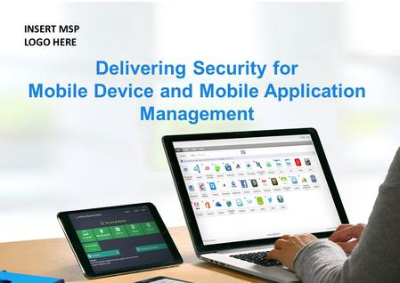 Delivering Security for Mobile Device and Mobile Application Management INSERT MSP LOGO HERE.