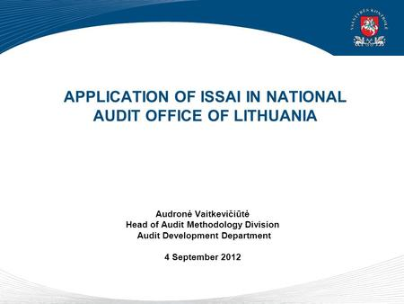 APPLICATION OF ISSAI IN NATIONAL AUDIT OFFICE OF LITHUANIA Audronė Vaitkevičiūtė Head of Audit Methodology Division Audit Development Department 4 September.
