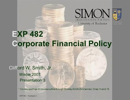 EXP 482 Corporate Financial Policy Clifford W. Smith, Jr. Winter 2007 Presentation 3 * Covers readings on course outline through Brickley/Smith/Zimmerman,