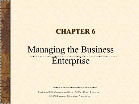Business Fifth Canadian edition, Griffin, Ebert & Starke © 2005 Pearson Education Canada Inc. CHAPTER 6 Managing the Business Enterprise.