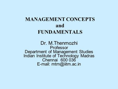MANAGEMENT CONCEPTS and FUNDAMENTALS Dr. M.Thenmozhi Professor Department of Management Studies Indian Institute of Technology Madras Chennai 600 036 E-mail: