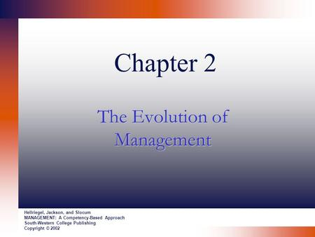 Chapter 2 The Evolution of Management Hellriegel, Jackson, and Slocum MANAGEMENT: A Competency-Based Approach South-Western College Publishing Copyright.