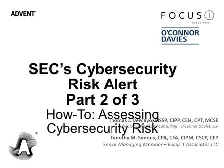 SEC's Cybersecurity Risk Alert Part 2 of 3 How-To: Assessing Cybersecurity Risk Thomas J. DeMayo, CISSP, CIPP, CEH, CPT, MCSE Director, IT Audit and Consulting.