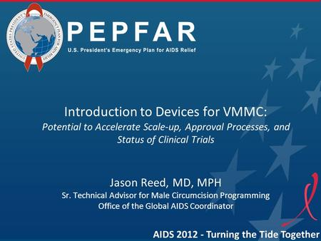 Introduction to Devices for VMMC: Potential to Accelerate Scale-up, Approval Processes, and Status of Clinical Trials Jason Reed, MD, MPH Sr. Technical.