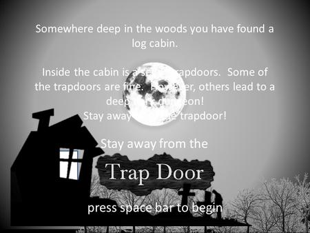 presents Stay away from the press space bar to begin Somewhere deep in the woods you have found a log cabin. Inside the cabin is a set of trapdoors. Some.