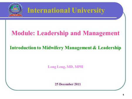 1 International University Module: Leadership and Management Introduction to Midwifery Management & Leadership Long Leng, MD, MPH 25 December 2011.