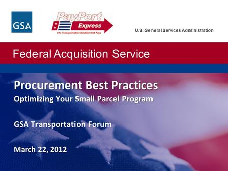 Federal Acquisition Service U.S. General Services Administration Procurement Best Practices Optimizing Your Small Parcel Program March 22, 2012 Procurement.