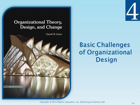 Copyright © 2013 Pearson Education, Inc. Publishing as Prentice Hall Basic Challenges of Organizational Design 4-1.