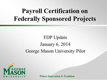Where Innovation Is Tradition Payroll Certification on Federally Sponsored Projects FDP Update January 6, 2014 George Mason University Pilot.